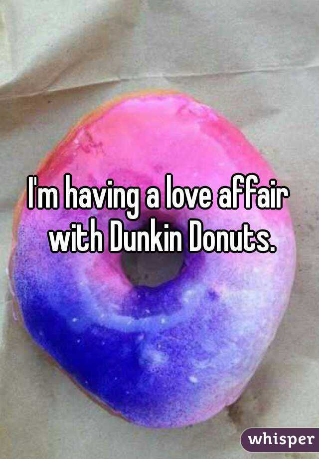 I'm having a love affair with Dunkin Donuts.