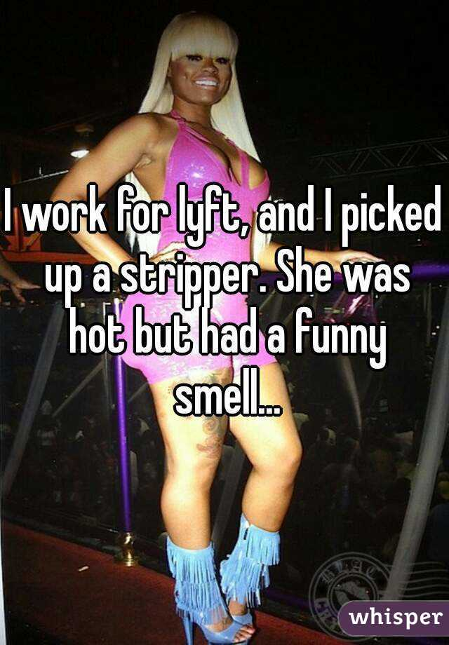 I work for lyft, and I picked up a stripper. She was hot but had a funny smell...