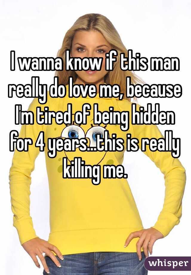 I wanna know if this man really do love me, because I'm tired of being hidden for 4 years...this is really killing me.