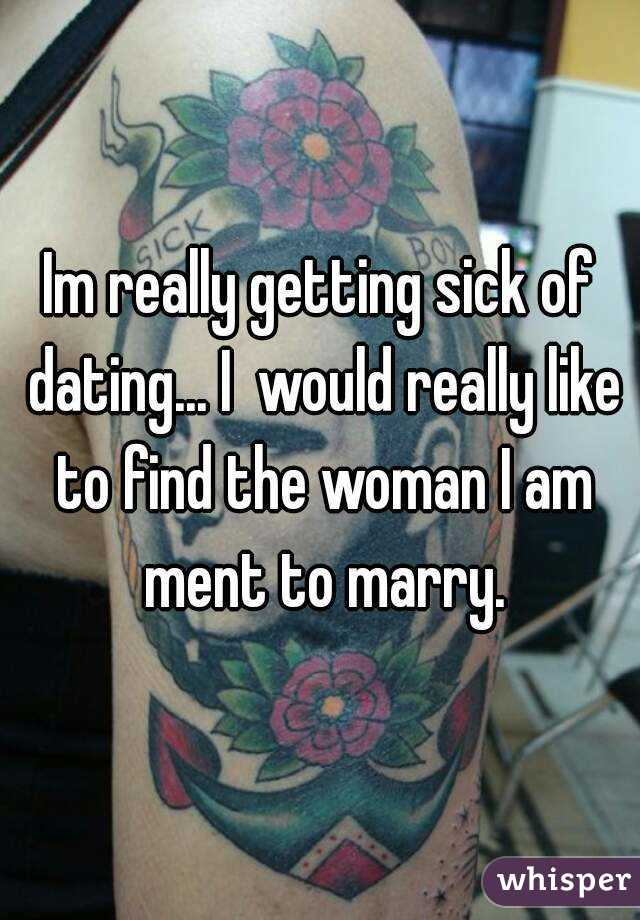Im really getting sick of dating... I  would really like to find the woman I am ment to marry.