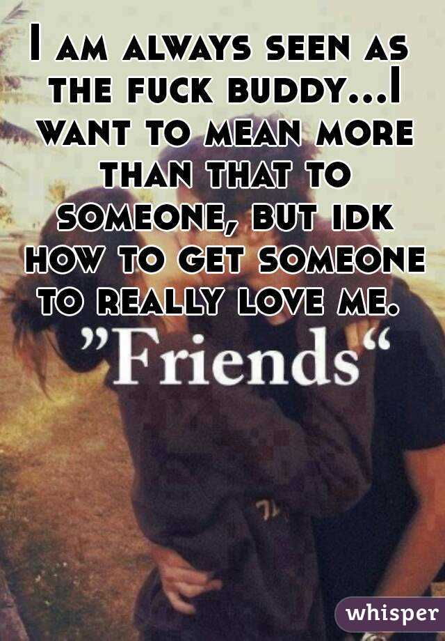 I am always seen as the fuck buddy...I want to mean more than that to someone, but idk how to get someone to really love me.