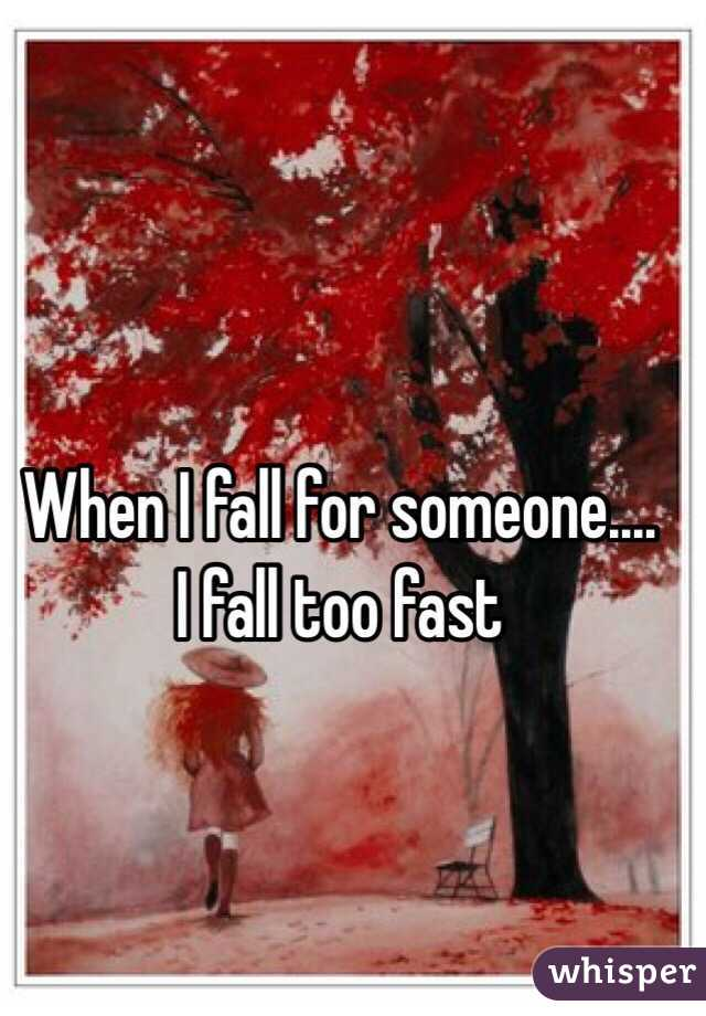 When I fall for someone.... I fall too fast