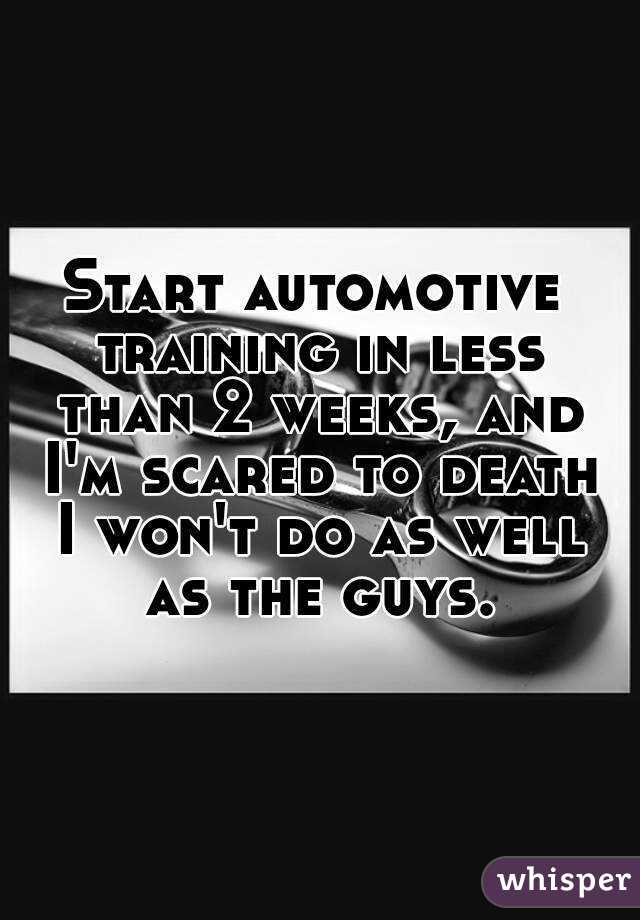 Start automotive training in less than 2 weeks, and I'm scared to death I won't do as well as the guys.