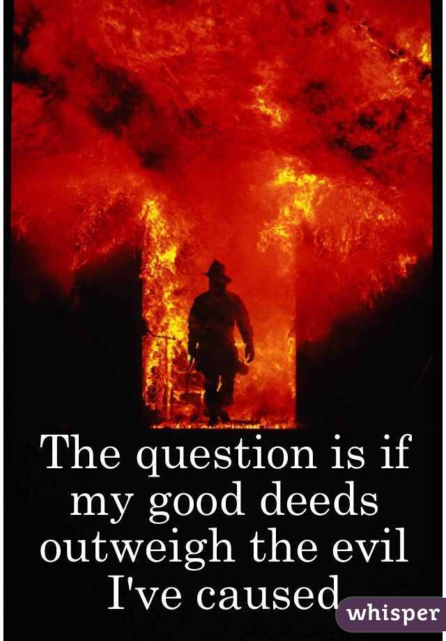The question is if my good deeds outweigh the evil I've caused