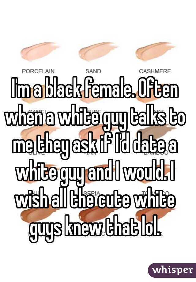 I'm a black female. Often when a white guy talks to me they ask if I'd date a white guy and I would. I wish all the cute white guys knew that lol.