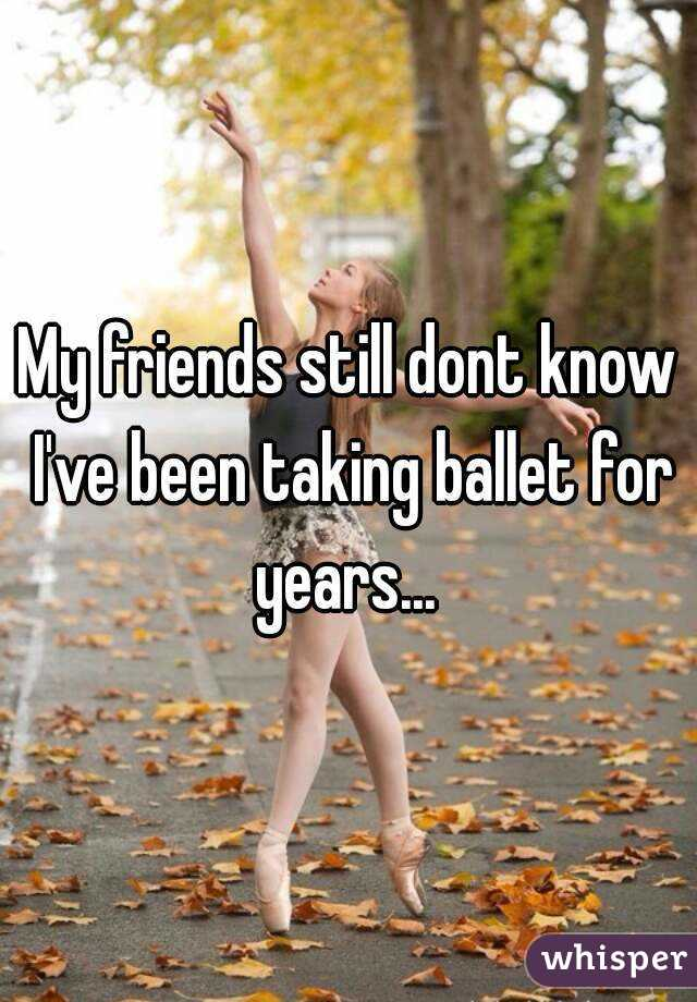 My friends still dont know I've been taking ballet for years...