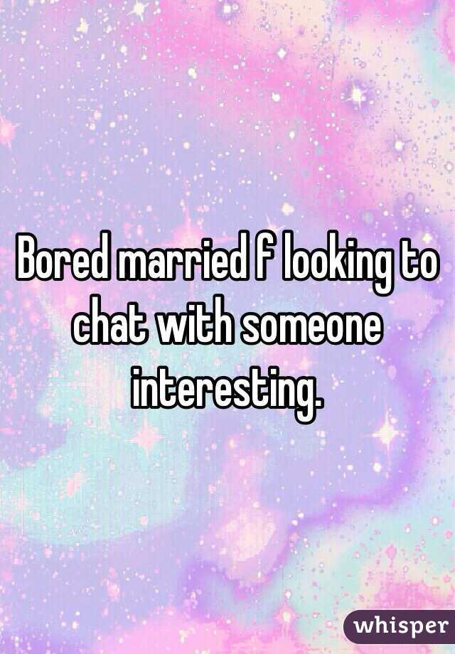 Bored married f looking to chat with someone interesting.