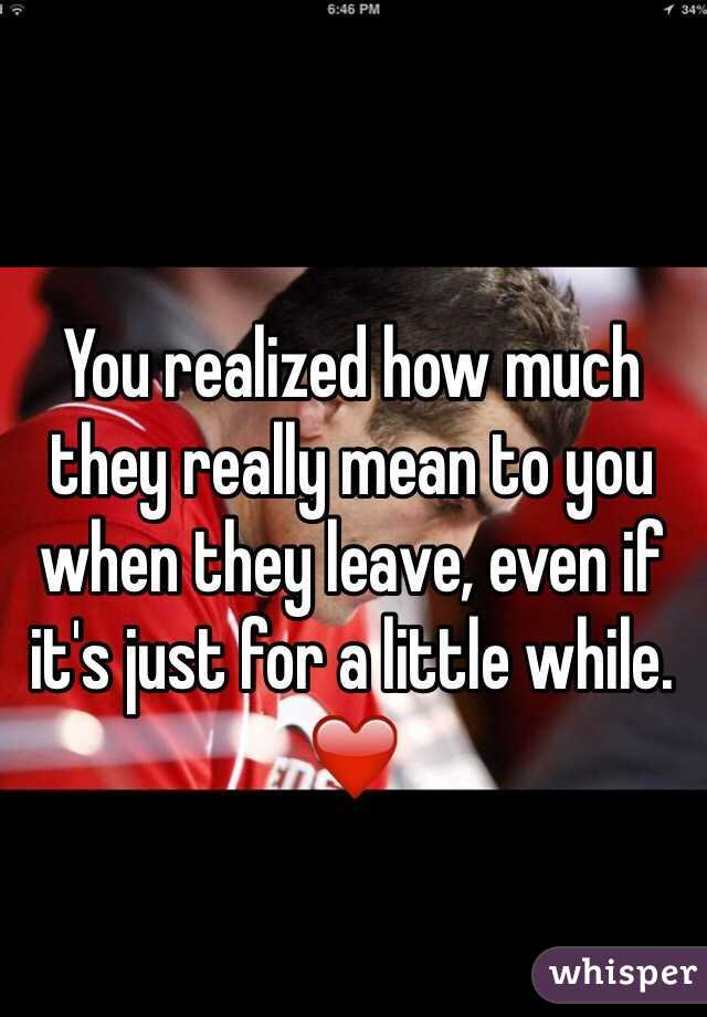 You realized how much they really mean to you when they leave, even if it's just for a little while. ❤️
