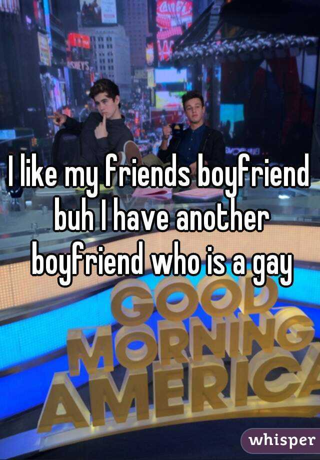 I like my friends boyfriend buh I have another boyfriend who is a gay