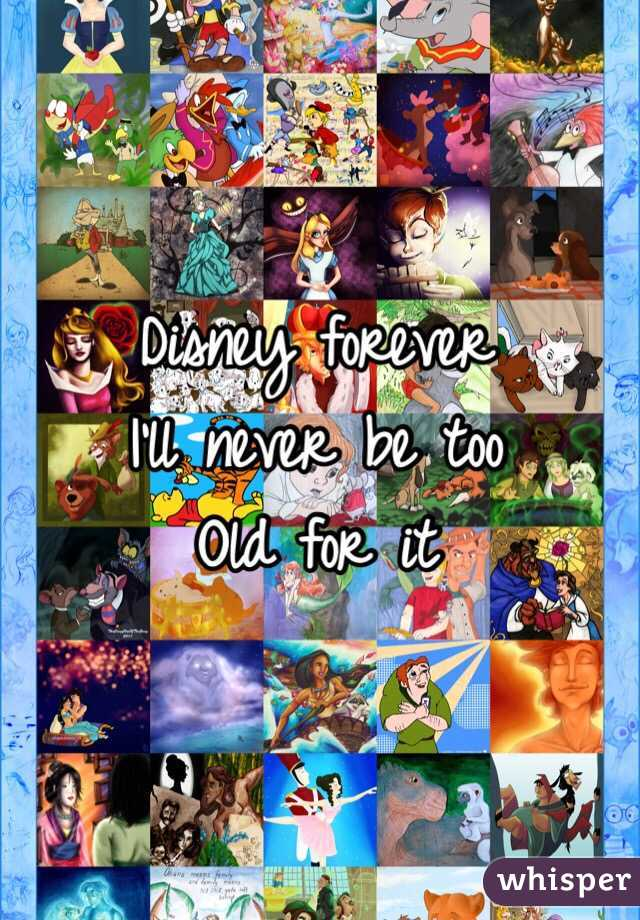 Disney forever  I'll never be too  Old for it