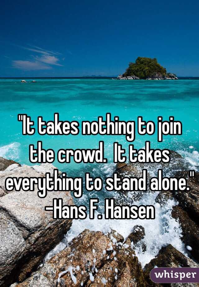 """""""It takes nothing to join the crowd.  It takes everything to stand alone."""" -Hans F. Hansen"""
