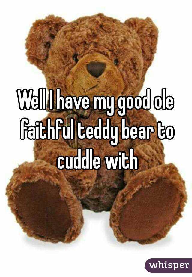 Well I have my good ole faithful teddy bear to cuddle with