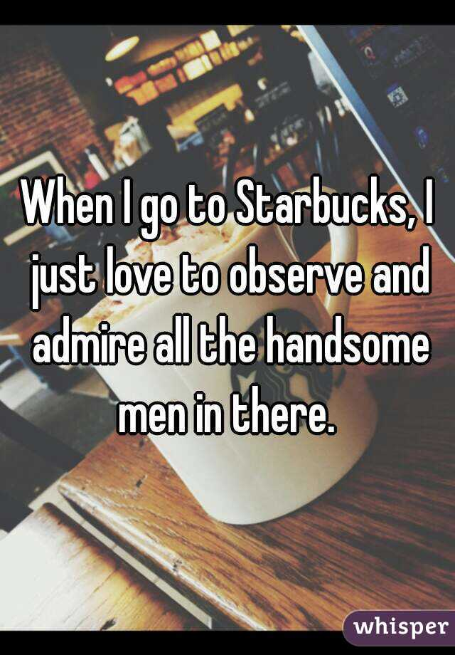 When I go to Starbucks, I just love to observe and admire all the handsome men in there.