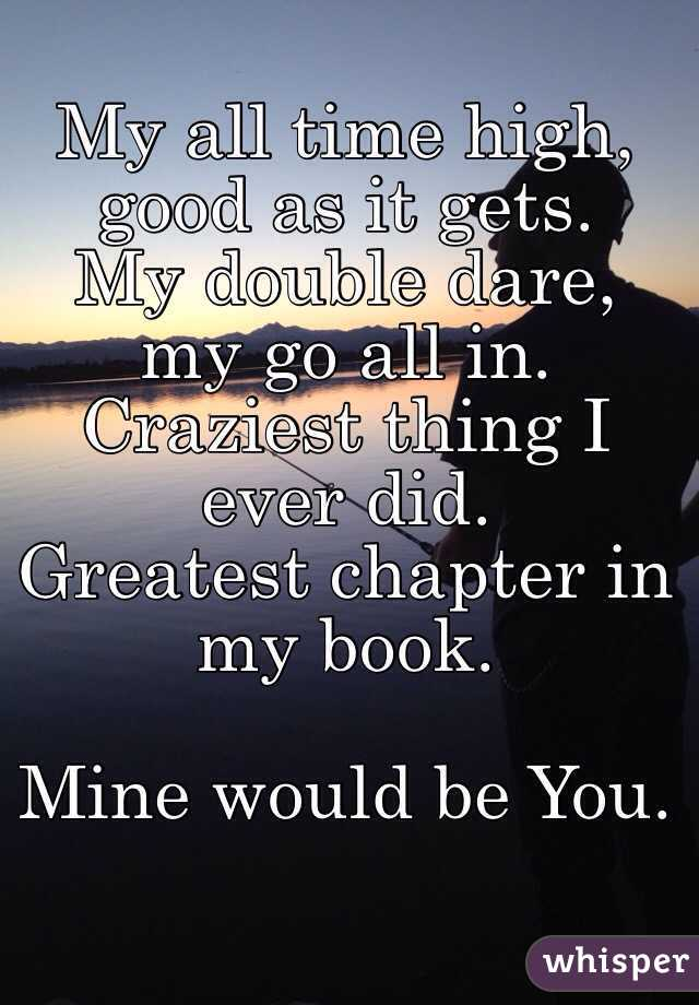 My all time high,  good as it gets. My double dare, my go all in. Craziest thing I ever did. Greatest chapter in my book.  Mine would be You.