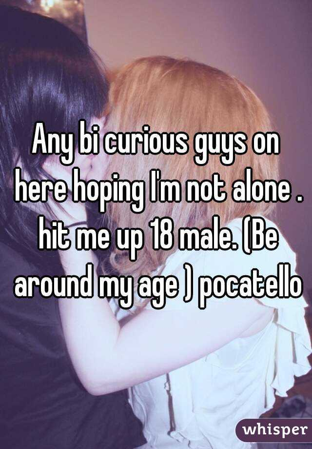 Any bi curious guys on here hoping I'm not alone . hit me up 18 male. (Be around my age ) pocatello
