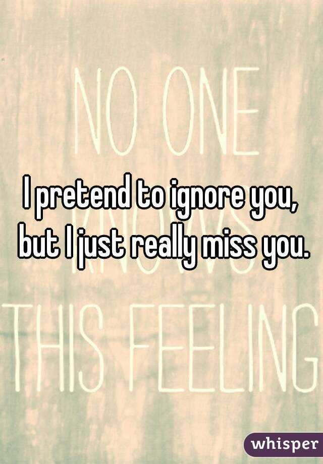 I pretend to ignore you, but I just really miss you.