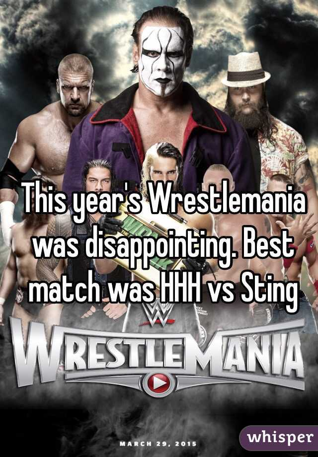 This year's Wrestlemania was disappointing. Best match was HHH vs Sting