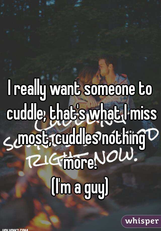 I really want someone to cuddle, that's what I miss most, cuddles nothing more.  (I'm a guy)