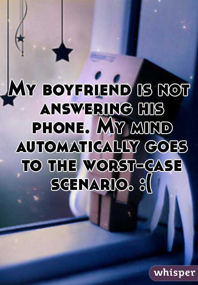 My boyfriend is not answering his phone. My mind automatically goes to the worst-case scenario. :(
