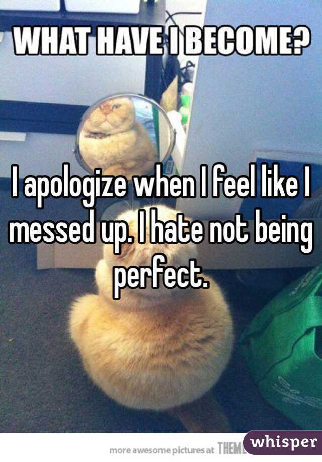 I apologize when I feel like I messed up. I hate not being perfect.