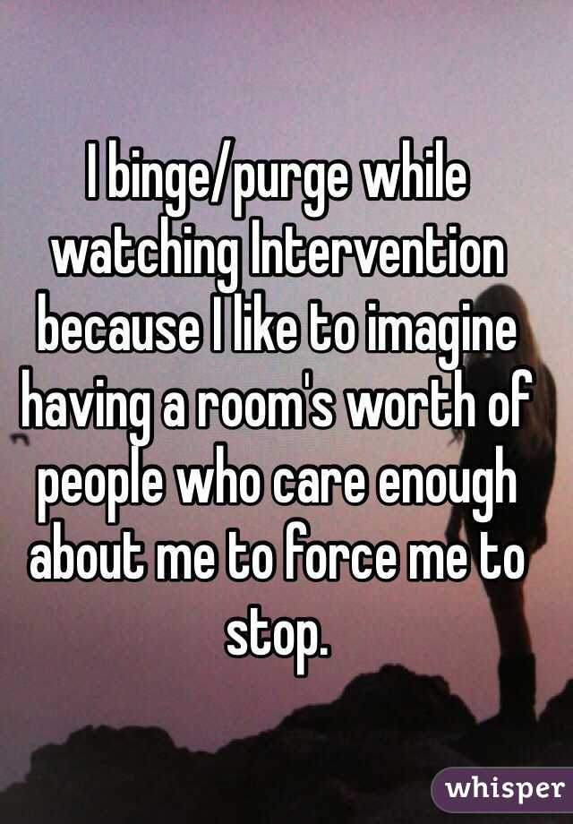 I binge/purge while watching Intervention because I like to imagine having a room's worth of people who care enough about me to force me to stop.
