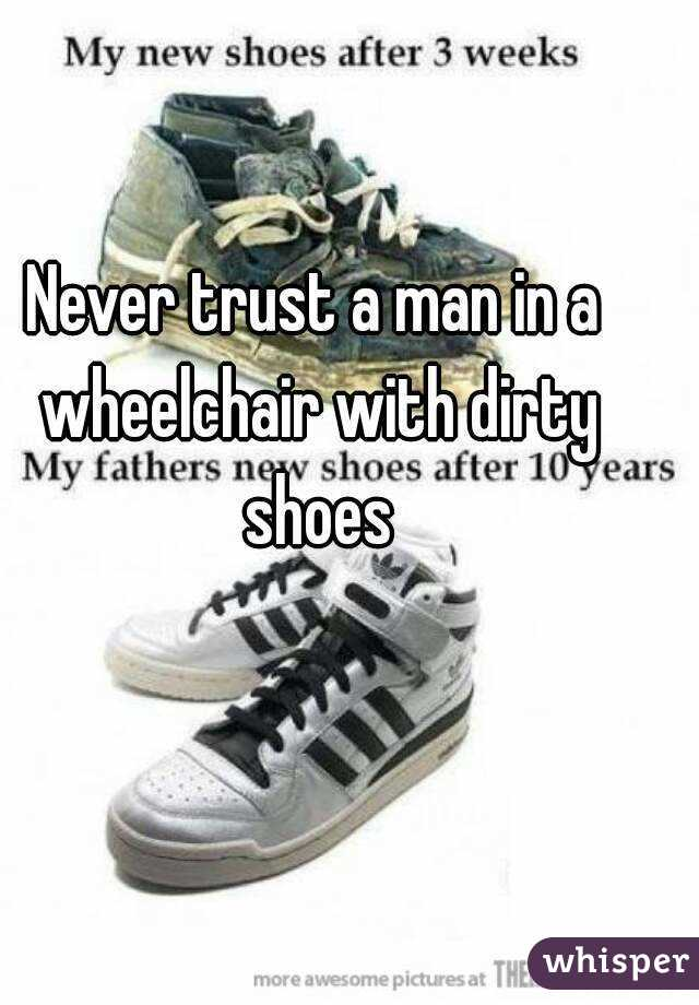 Never trust a man in a wheelchair with dirty shoes