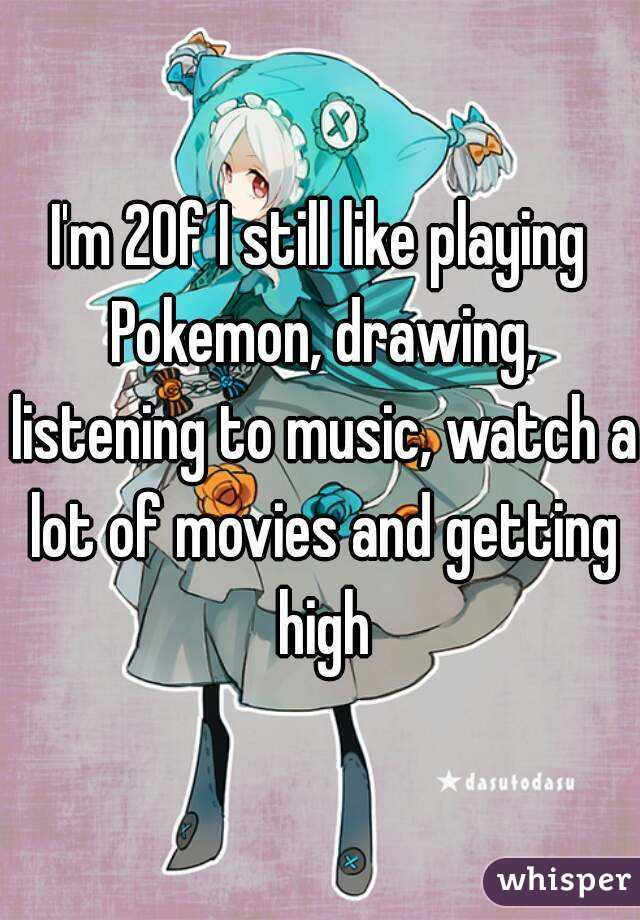 I'm 20f I still like playing Pokemon, drawing, listening to music, watch a lot of movies and getting high