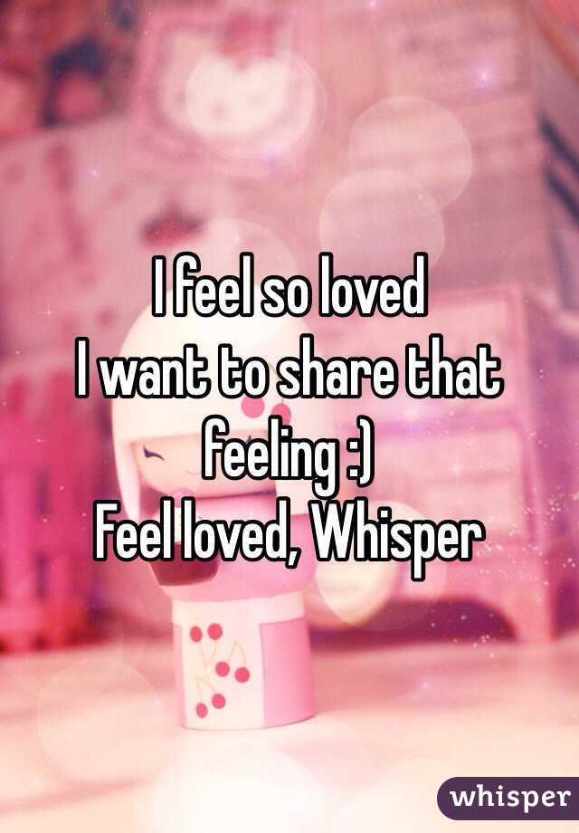 I feel so loved  I want to share that feeling :) Feel loved, Whisper