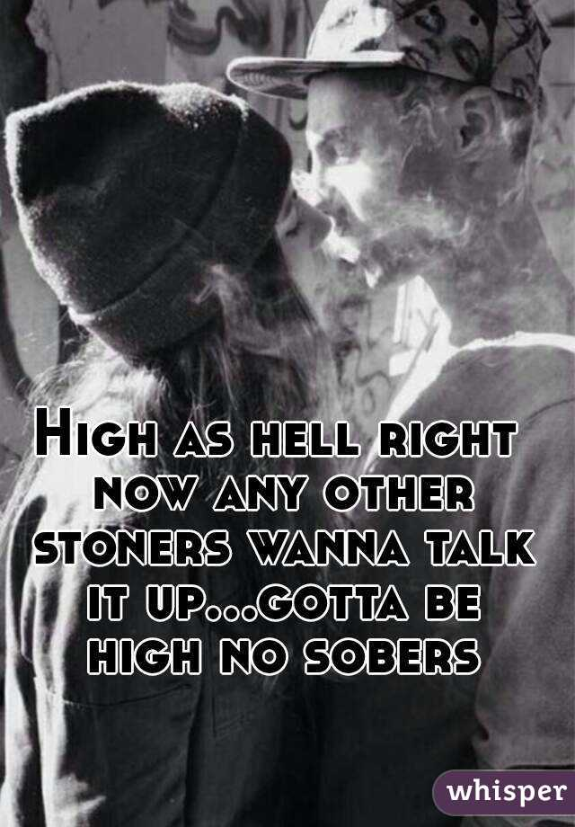 High as hell right now any other stoners wanna talk it up...gotta be high no sobers