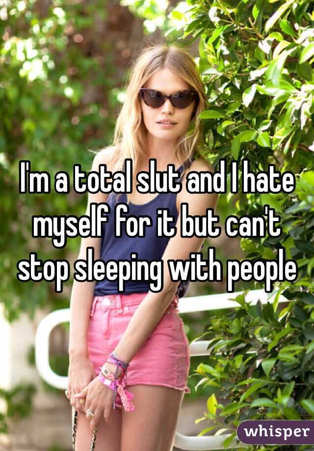 I'm a total slut and I hate myself for it but can't stop sleeping with people