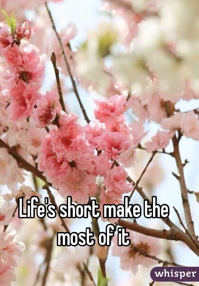Life's short make the most of it
