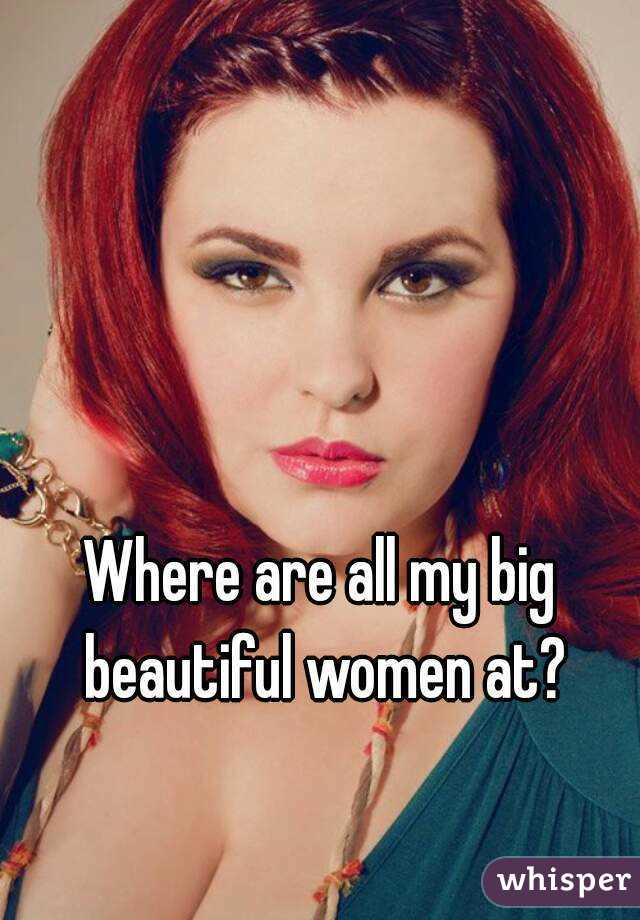 Where are all my big beautiful women at?