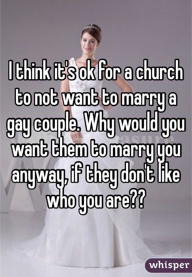 I think it's ok for a church to not want to marry a gay couple. Why would you want them to marry you anyway, if they don't like who you are??
