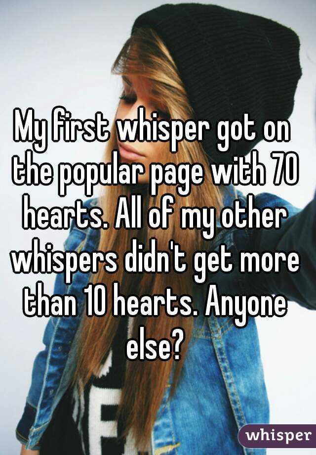 My first whisper got on the popular page with 70 hearts. All of my other whispers didn't get more than 10 hearts. Anyone else?