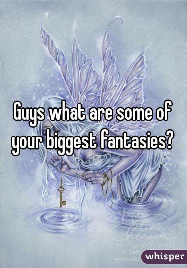 Guys what are some of your biggest fantasies?