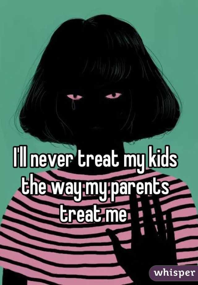 I'll never treat my kids the way my parents treat me