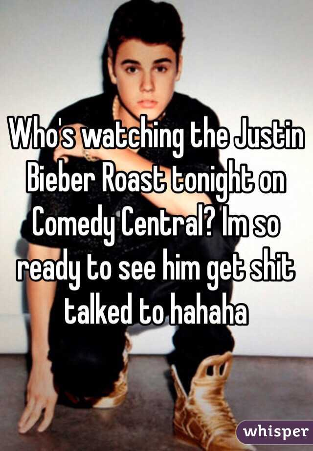 Who's watching the Justin Bieber Roast tonight on Comedy Central? Im so ready to see him get shit talked to hahaha