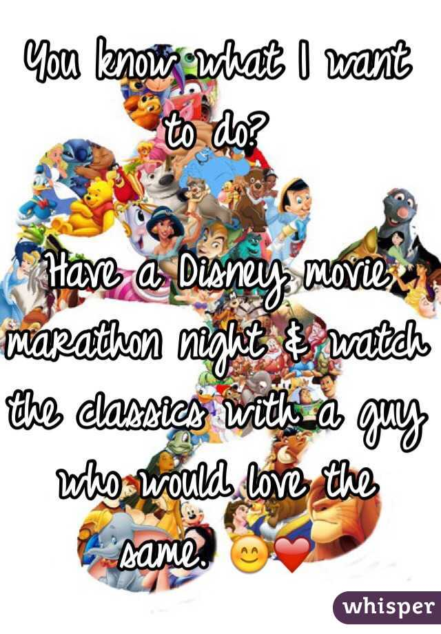 You know what I want to do?  Have a Disney movie marathon night & watch the classics with a guy who would love the same. 😊❤️