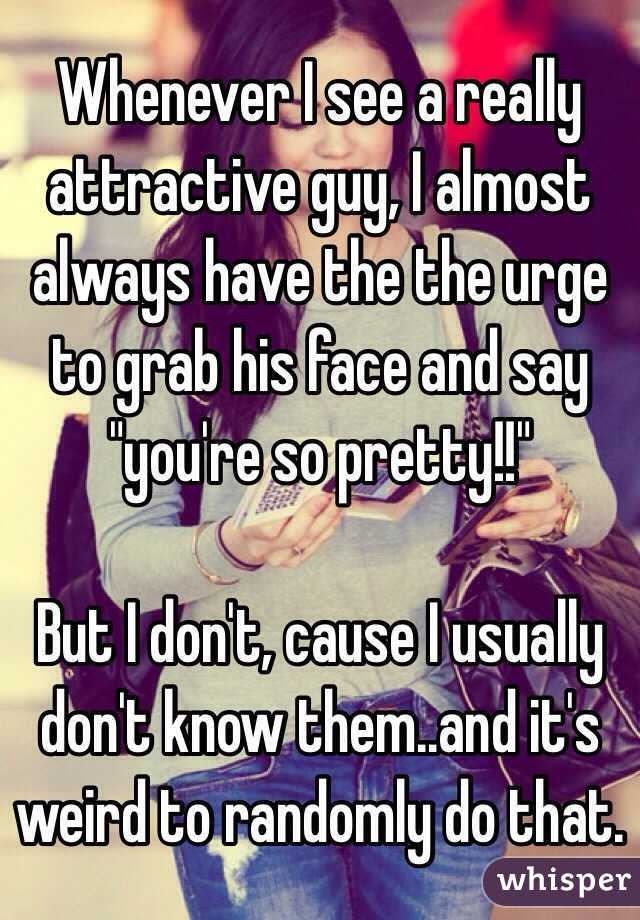 """Whenever I see a really attractive guy, I almost always have the the urge to grab his face and say """"you're so pretty!!""""  But I don't, cause I usually don't know them..and it's weird to randomly do that."""