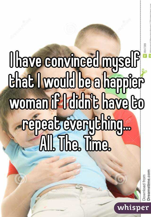 I have convinced myself that I would be a happier woman if I didn't have to repeat everything... All. The. Time.
