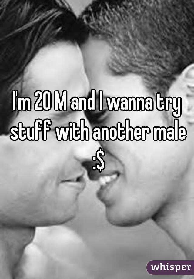 I'm 20 M and I wanna try stuff with another male :$