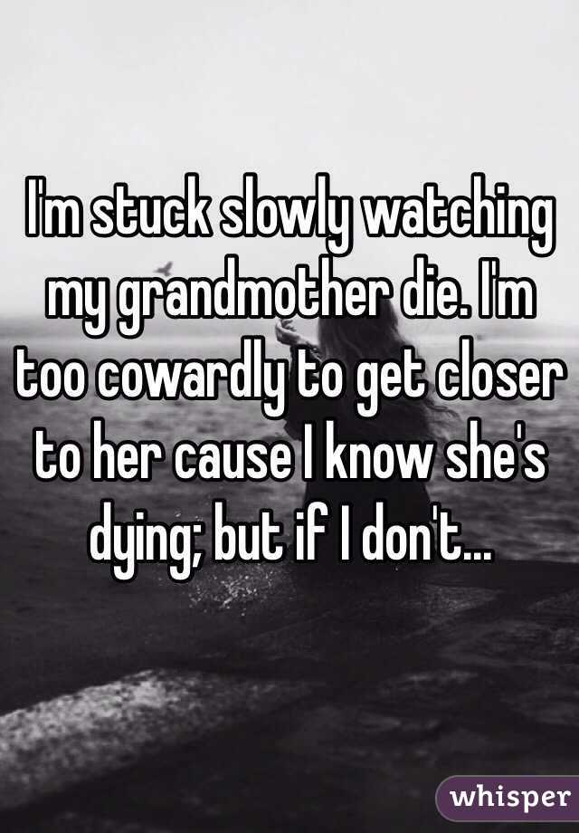 I'm stuck slowly watching my grandmother die. I'm too cowardly to get closer to her cause I know she's dying; but if I don't...