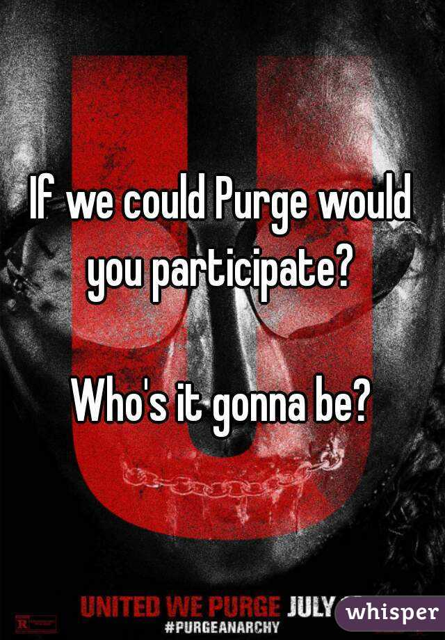 If we could Purge would you participate?   Who's it gonna be?
