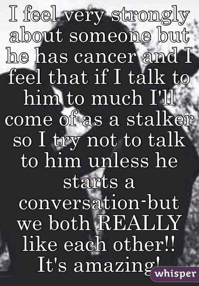 I feel very strongly about someone but he has cancer and I feel that if I talk to him to much I'll come of as a stalker so I try not to talk to him unless he starts a conversation-but we both REALLY like each other!! It's amazing!