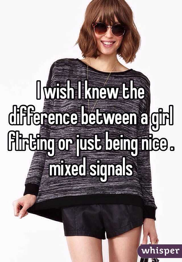 I wish I knew the difference between a girl flirting or just being nice . mixed signals