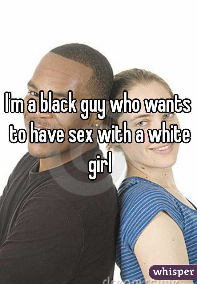 I'm a black guy who wants to have sex with a white girl