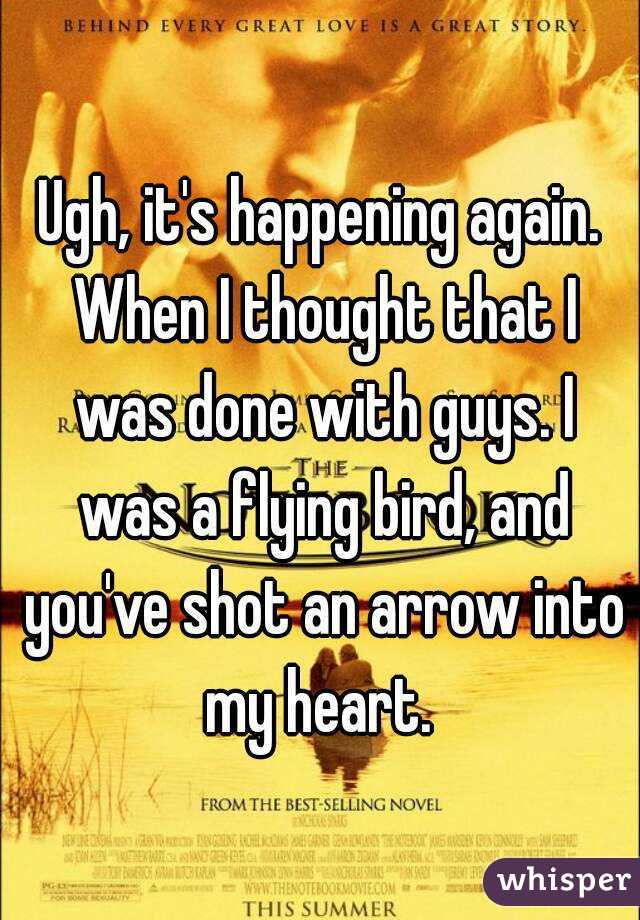 Ugh, it's happening again. When I thought that I was done with guys. I was a flying bird, and you've shot an arrow into my heart.