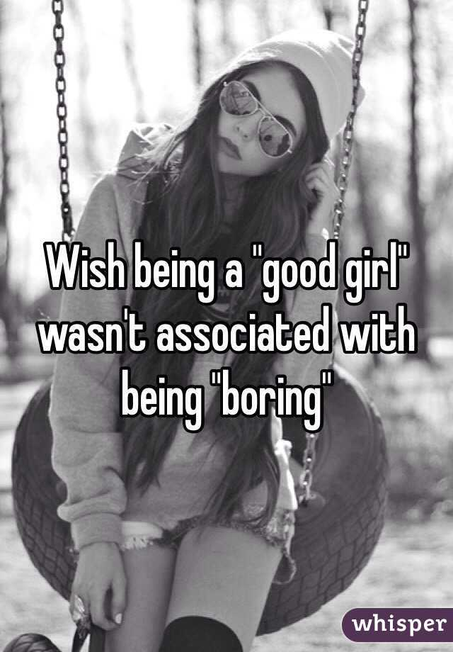 """Wish being a """"good girl"""" wasn't associated with being """"boring"""""""