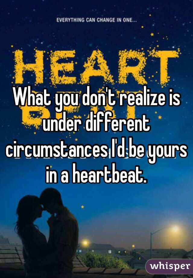 What you don't realize is under different circumstances I'd be yours in a heartbeat.