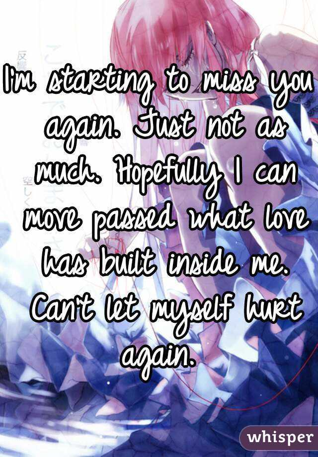 I'm starting to miss you again. Just not as much. Hopefully I can move passed what love has built inside me. Can't let myself hurt again.
